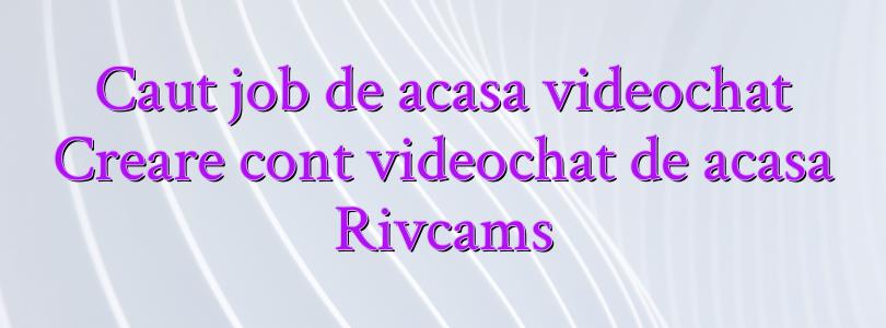 Caut job de acasa videochat Creare cont videochat de acasa Rivcams