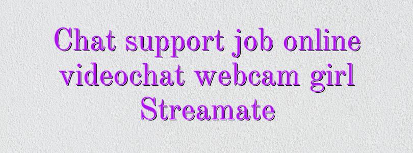 Chat support job online videochat webcam girl Streamate