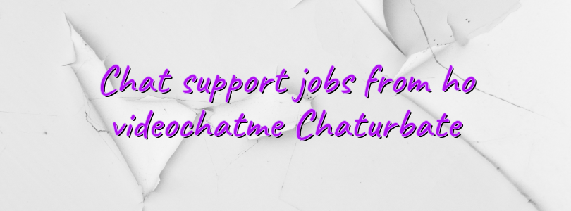Chat support jobs from ho videochatme Chaturbate