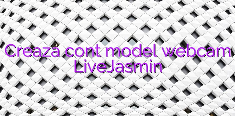 Creaza cont model webcam LiveJasmin