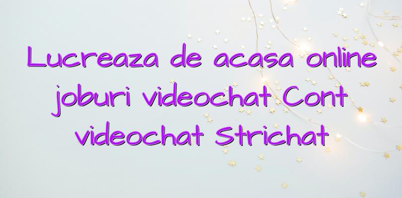 Lucreaza de acasa online joburi videochat Cont videochat Strichat