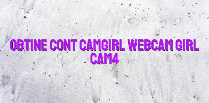 Obtine cont Camgirl webcam girl Cam4