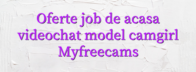 Oferte job de acasa videochat model camgirl Myfreecams