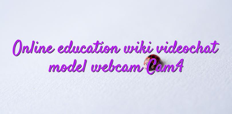 Online education wiki videochat model webcam Cam4