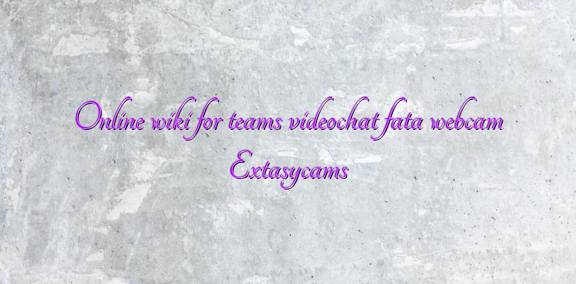 Online wiki for teams videochat fata webcam Extasycams