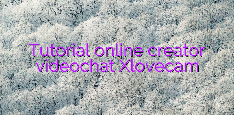 Tutorial online creator videochat Xlovecam