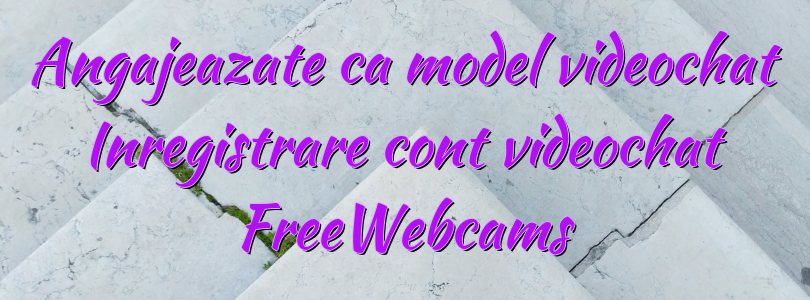 Angajeazate ca model videochat Inregistrare cont videochat FreeWebcams