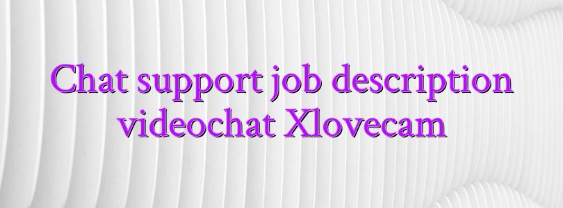 Chat support job description videochat Xlovecam
