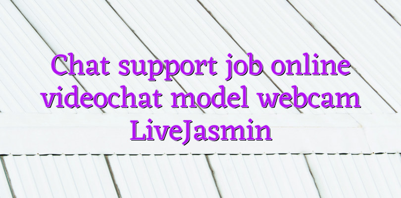 Chat support job online videochat model webcam LiveJasmin