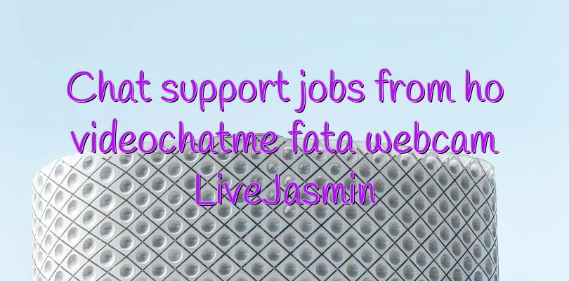 Chat support jobs from ho videochatme fata webcam LiveJasmin