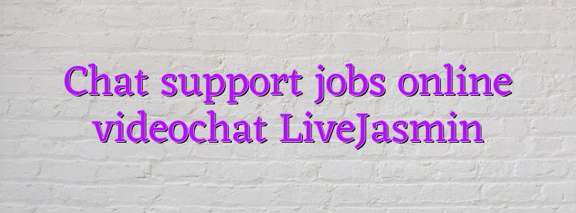 Chat support jobs online videochat LiveJasmin