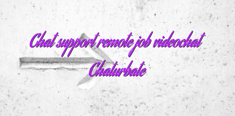 Chat support remote job videochat Chaturbate