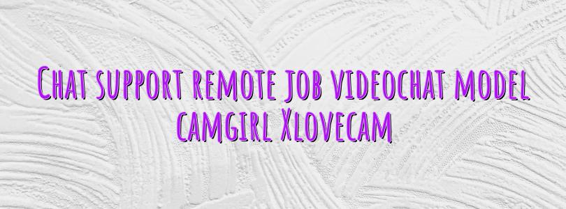 Chat support remote job videochat model camgirl Xlovecam