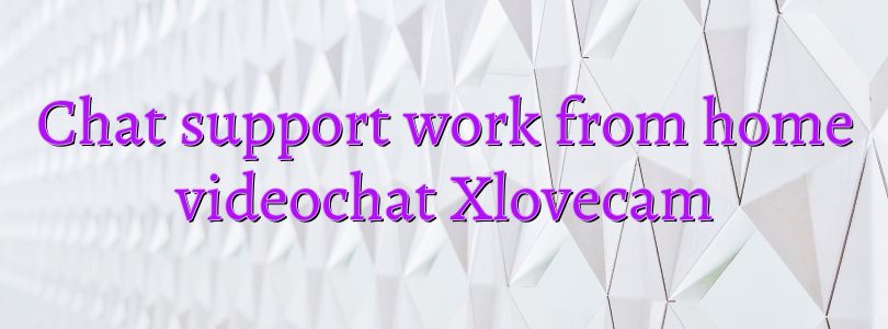 Chat support work from home videochat Xlovecam