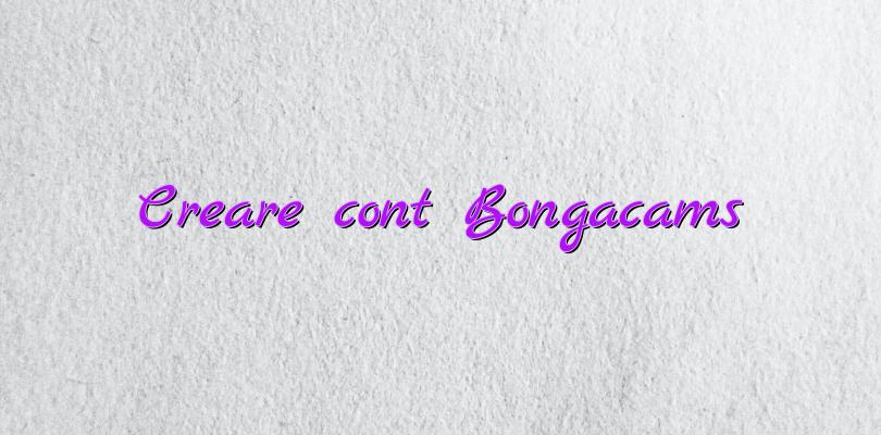 Creare cont Bongacams
