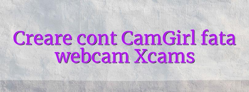 Creare cont CamGirl fata webcam Xcams