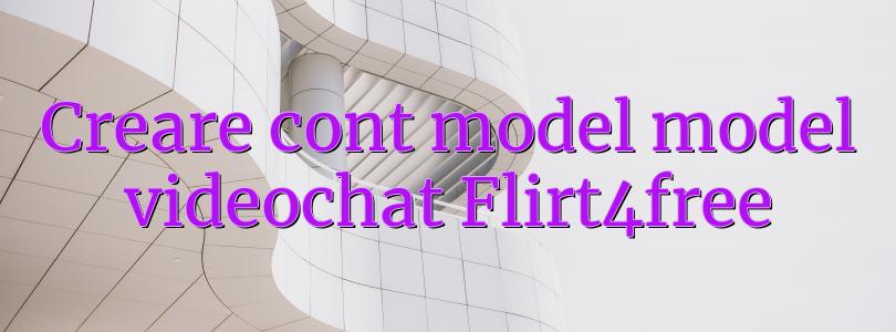 Creare cont model model videochat Flirt4free
