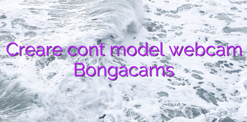 Creare cont model webcam Bongacams