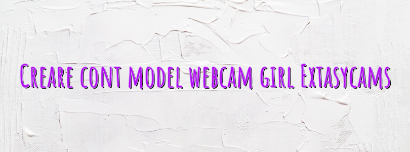 Creare cont model webcam girl Extasycams