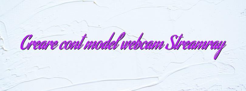 Creare cont model webcam Streamray