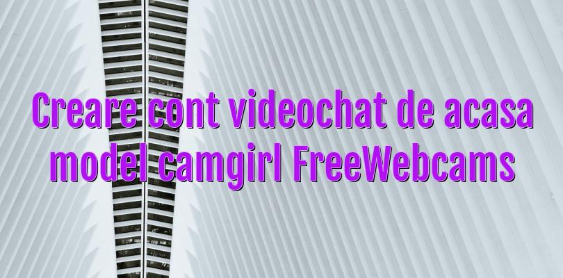 Creare cont videochat de acasa model camgirl FreeWebcams