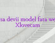 Cum sa devii model fata webcam Xlovecam