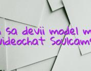 Cum sa devii model model videochat Soulcams