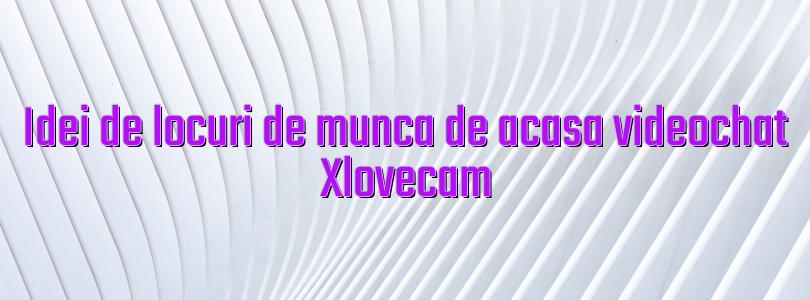 Idei de locuri de munca de acasa videochat Xlovecam