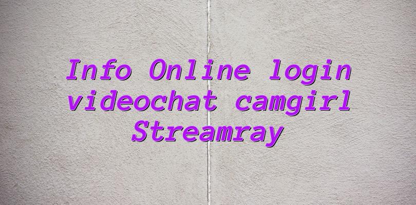 Info Online login videochat camgirl Streamray