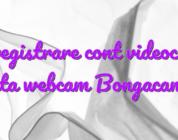 Inregistrare cont videochat fata webcam Bongacams