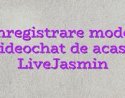 Inregistrare model videochat de acasa LiveJasmin