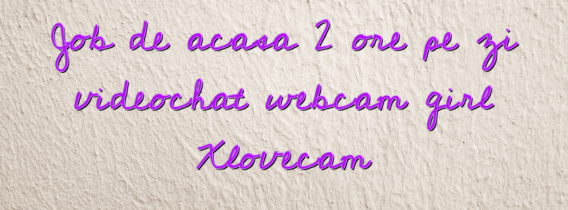 Job de acasa 2 ore pe zi videochat webcam girl Xlovecam