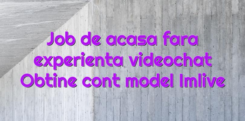 Job de acasa fara experienta videochat Obtine cont model Imlive
