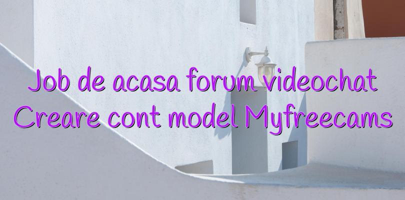 Job de acasa forum videochat Creare cont model Myfreecams