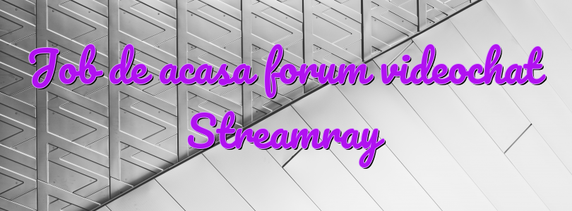 Job de acasa forum videochat Streamray