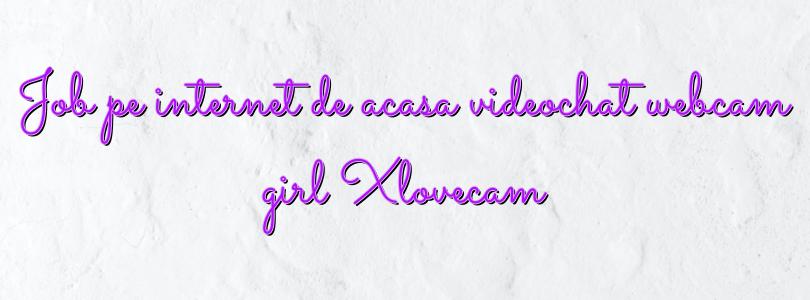 Job pe internet de acasa videochat webcam girl Xlovecam