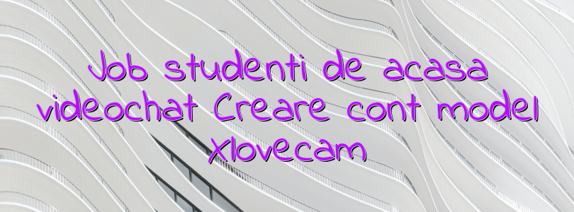 Job studenti de acasa videochat Creare cont model Xlovecam