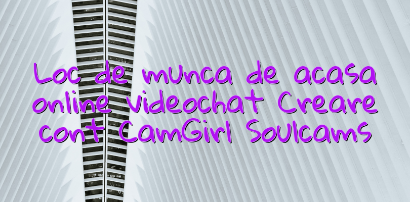 Loc de munca de acasa online videochat Creare cont CamGirl Soulcams