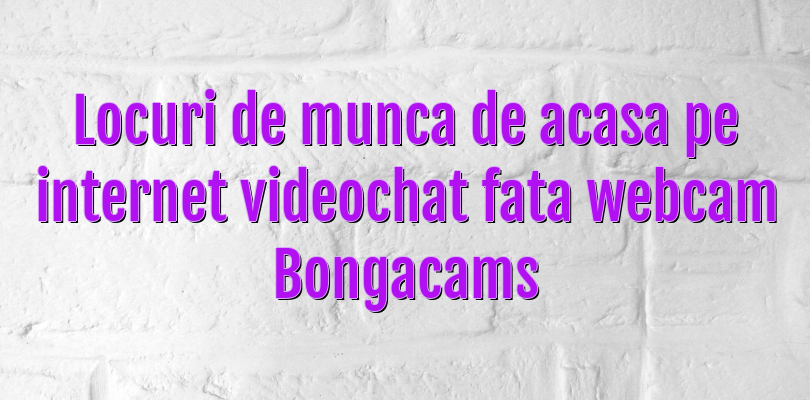 Locuri de munca de acasa pe internet videochat fata webcam Bongacams