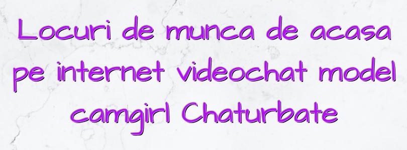 Locuri de munca de acasa pe internet videochat model camgirl Chaturbate