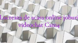 Lucreaza de acasa online joburi videochat Cam4