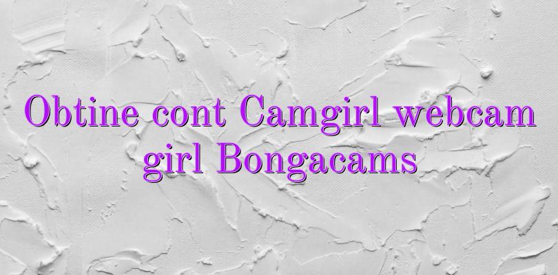 Obtine cont Camgirl webcam girl Bongacams