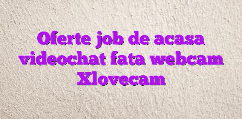 Oferte job de acasa videochat fata webcam Xlovecam