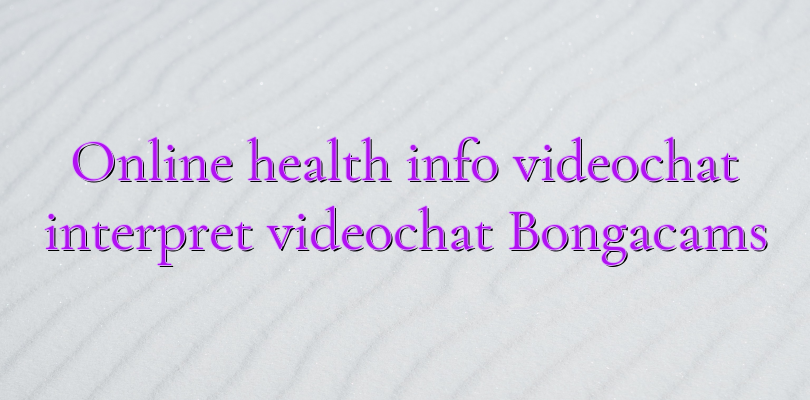 Online health info videochat interpret videochat Bongacams