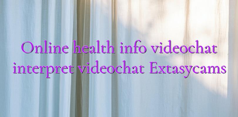 Online health info videochat interpret videochat Extasycams