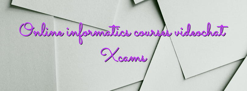 Online informatics courses videochat Xcams