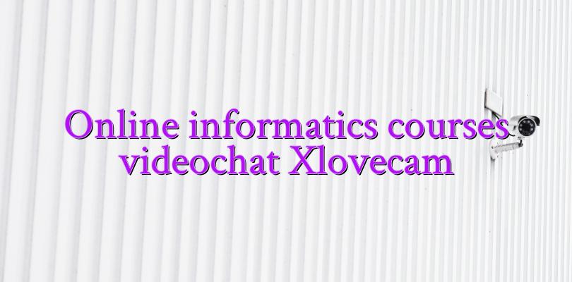 Online informatics courses videochat Xlovecam