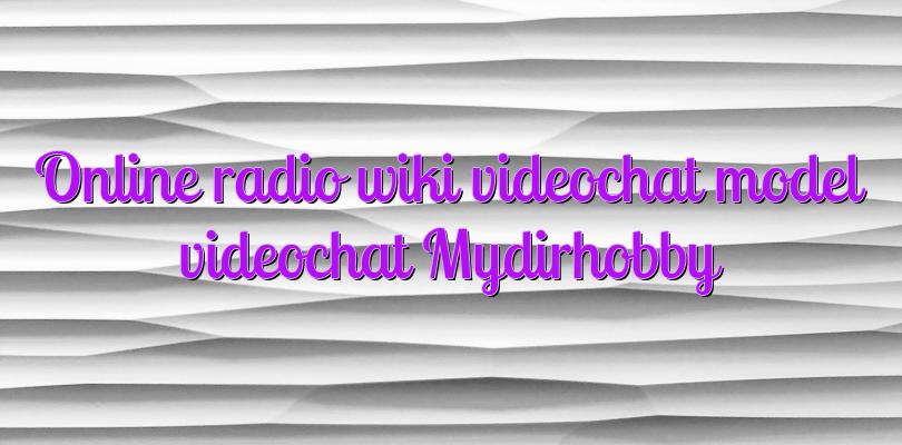 Online radio wiki videochat model videochat Mydirhobby