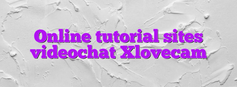 Online tutorial sites videochat Xlovecam