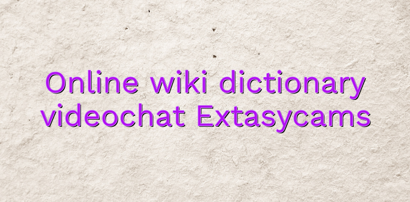 Online wiki dictionary videochat Extasycams